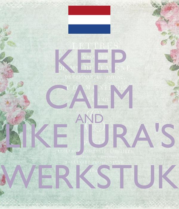 KEEP CALM AND LIKE JURA'S WERKSTUK