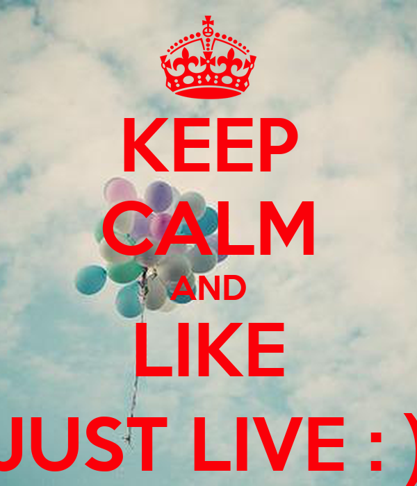 KEEP CALM AND LIKE JUST LIVE : )
