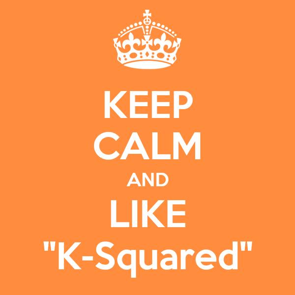"KEEP CALM AND LIKE ""K-Squared"""