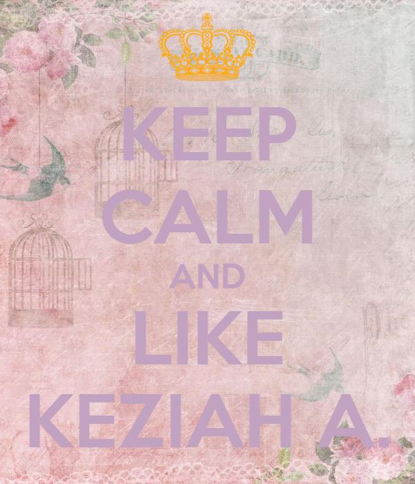 KEEP CALM AND LIKE KEZIAH A.