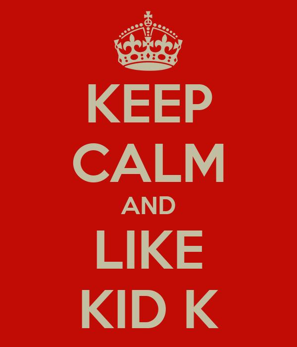 KEEP CALM AND LIKE KID K