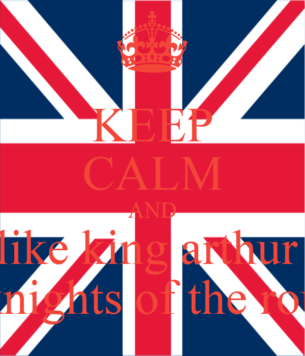 KEEP CALM AND like king arthur  and the knights of the round table