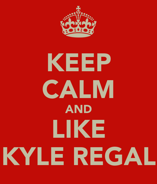KEEP CALM AND LIKE KYLE REGAL