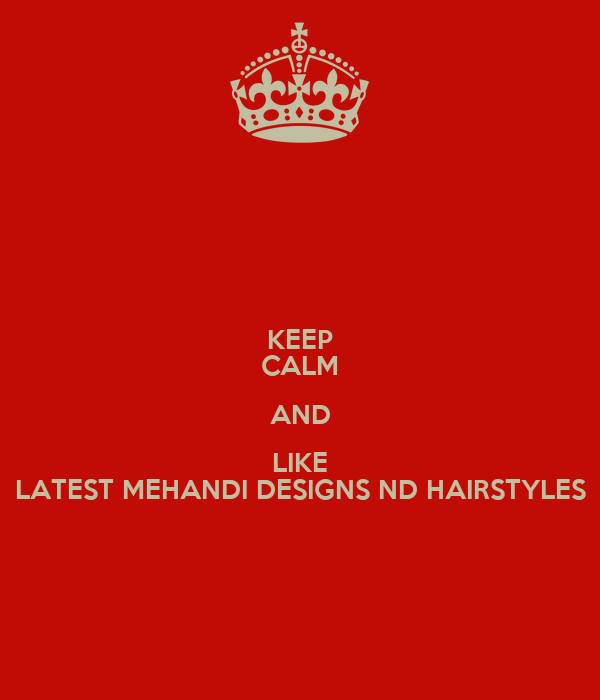 KEEP CALM AND LIKE LATEST MEHANDI DESIGNS ND HAIRSTYLES