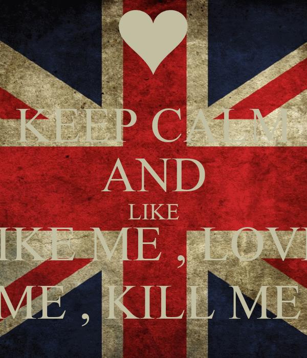 KEEP CALM AND LIKE LIKE ME , LOVE  ME , KILL ME