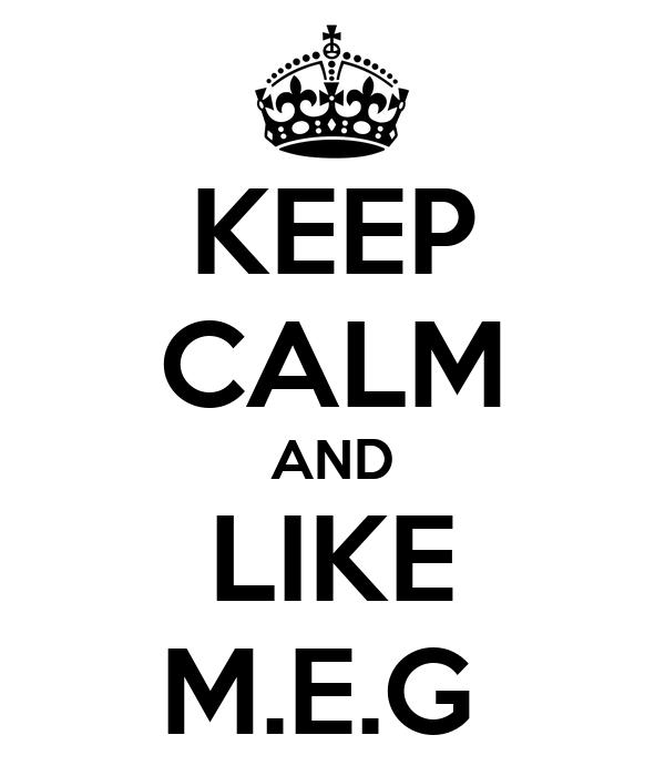 KEEP CALM AND LIKE M.E.G
