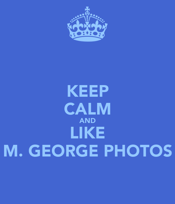 KEEP CALM AND LIKE M. GEORGE PHOTOS