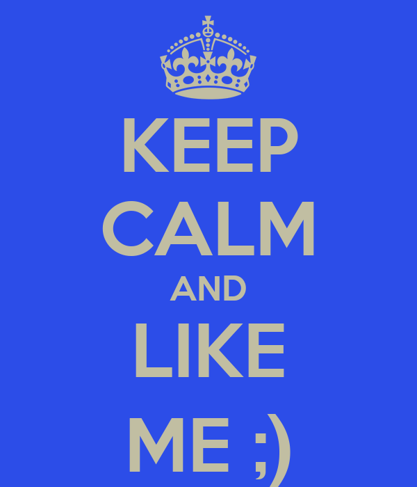KEEP CALM AND LIKE ME ;)