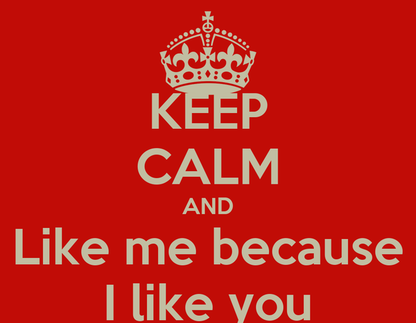 KEEP CALM AND Like me because I like you