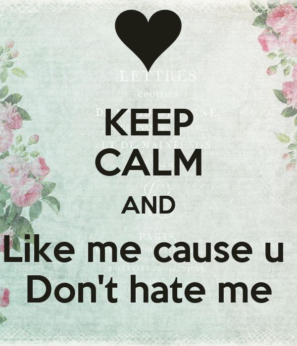 KEEP CALM AND Like me cause u  Don't hate me