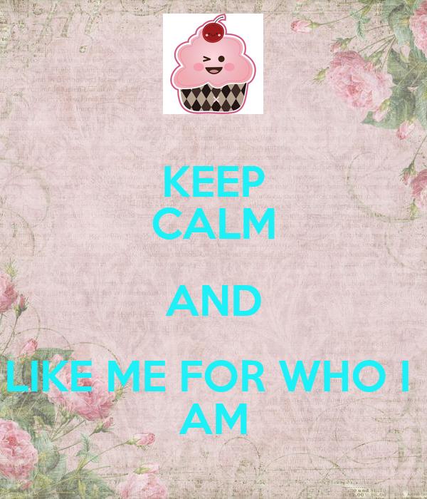 KEEP CALM AND LIKE ME FOR WHO I  AM