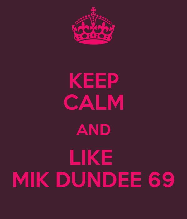 KEEP CALM AND LIKE  MIK DUNDEE 69
