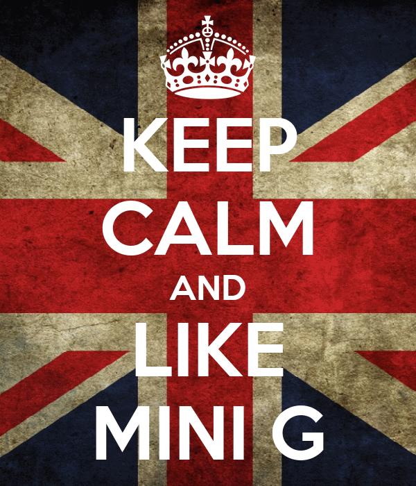 KEEP CALM AND LIKE MINI G