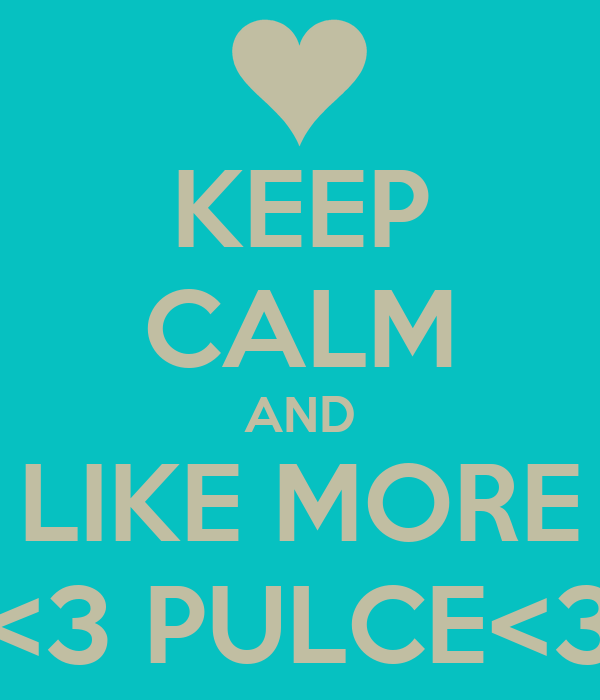 KEEP CALM AND LIKE MORE <3 PULCE<3