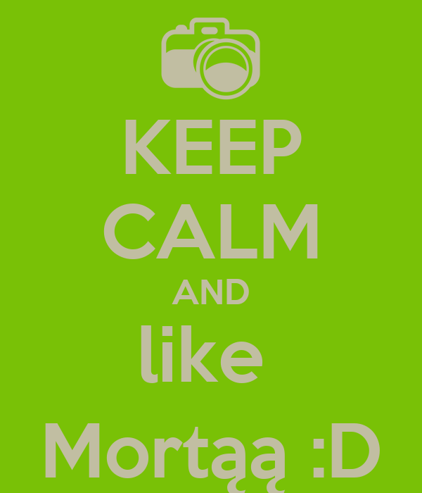 KEEP CALM AND like  Mortąą :D