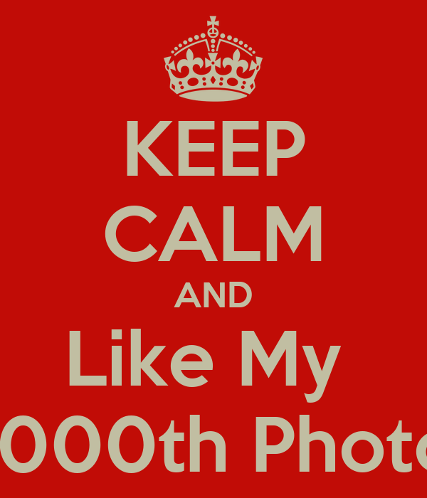 KEEP CALM AND Like My  1000th Photo