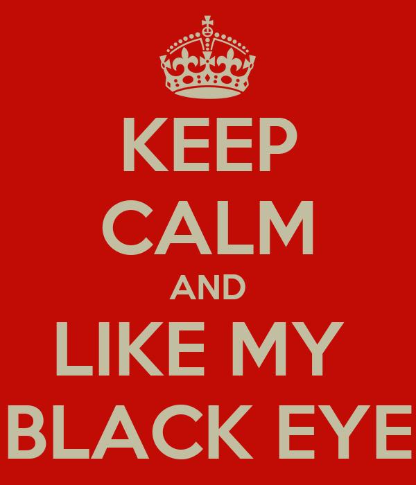 KEEP CALM AND LIKE MY  BLACK EYE