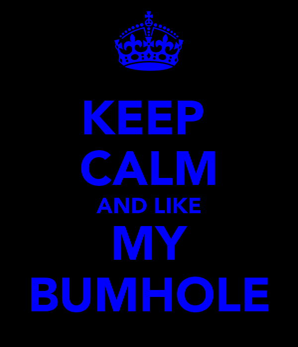 KEEP  CALM AND LIKE MY BUMHOLE