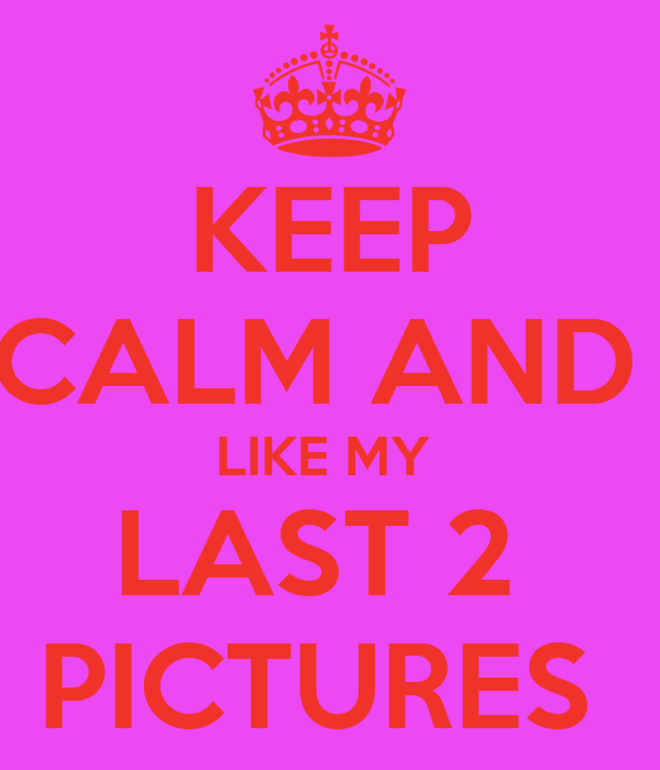 KEEP CALM AND  LIKE MY  LAST 2  PICTURES