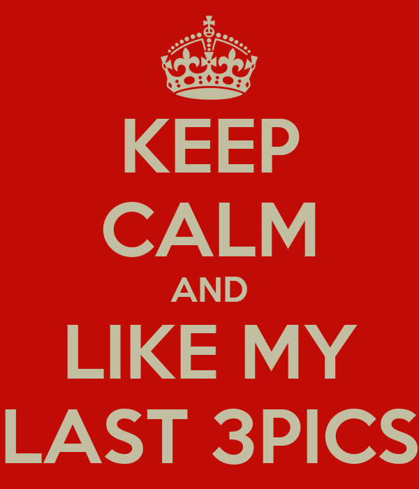 KEEP CALM AND LIKE MY LAST 3PICS