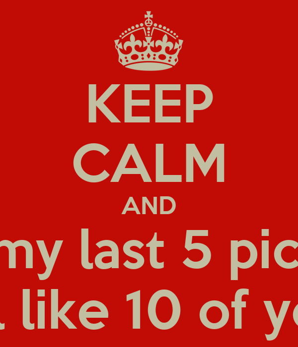 KEEP CALM AND Like my last 5 pictures N I'll like 10 of yours