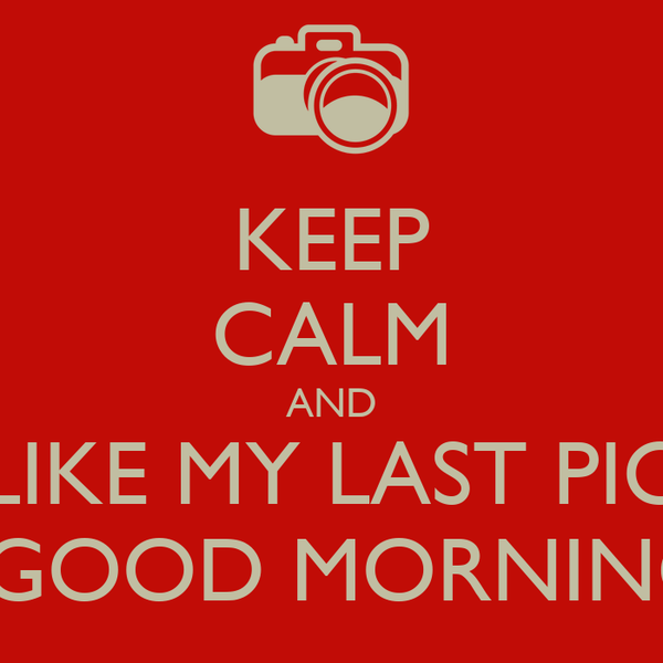 KEEP CALM AND LIKE MY LAST PIC FOR A GOOD MORNING POST