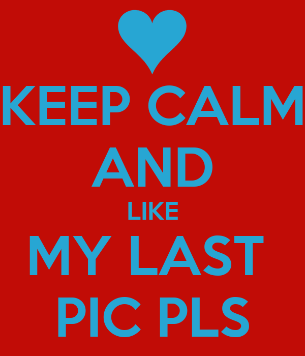 KEEP CALM AND LIKE MY LAST  PIC PLS