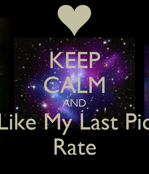 KEEP CALM AND Like My Last Pic  Rate
