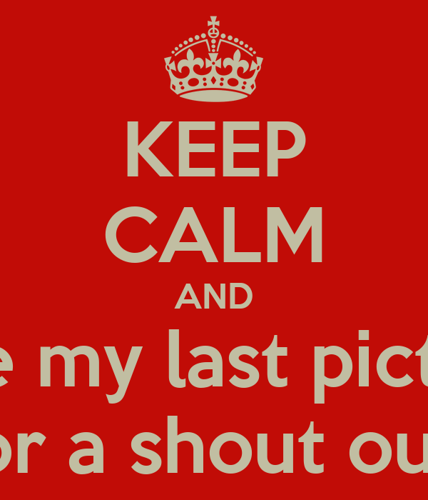 KEEP CALM AND Like my last picture For a shout out !
