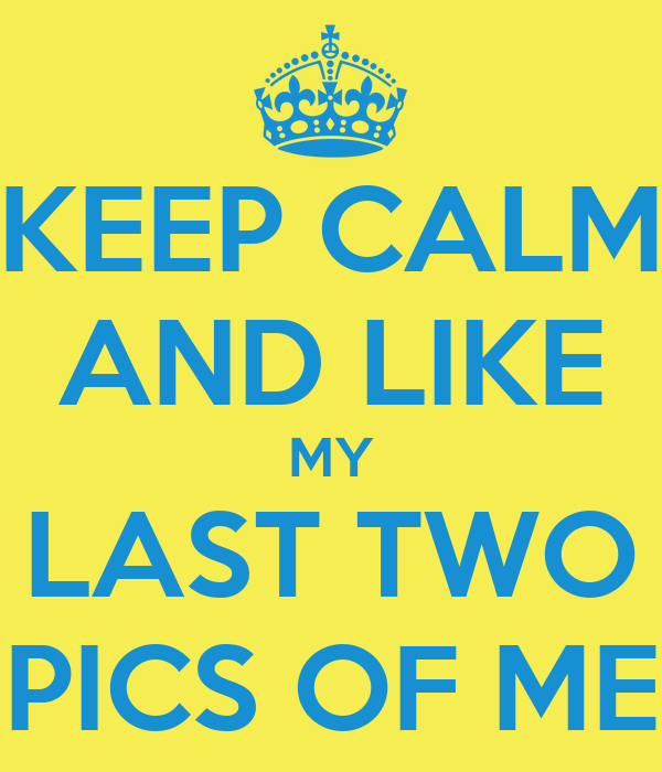 KEEP CALM AND LIKE MY LAST TWO PICS OF ME