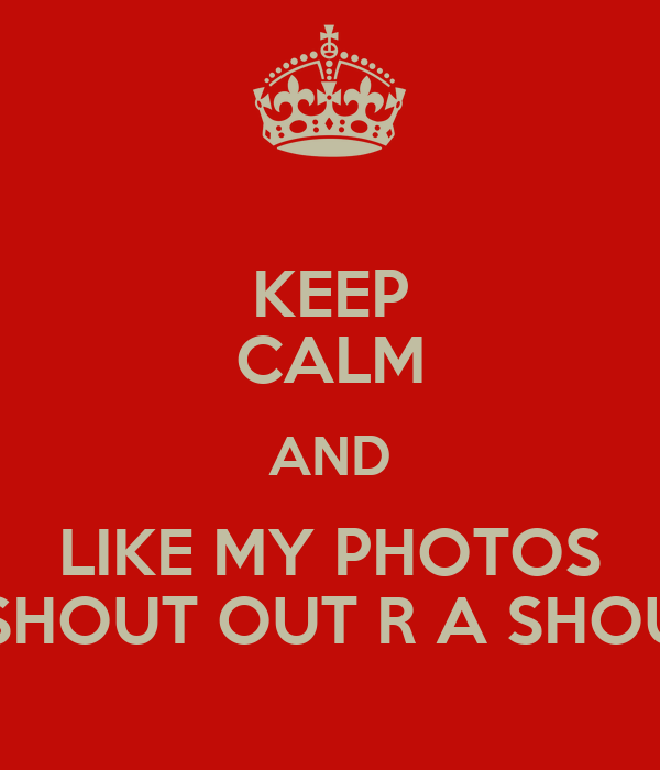 KEEP CALM AND LIKE MY PHOTOS FOR A SHOUT OUT R A SHOUT OUT