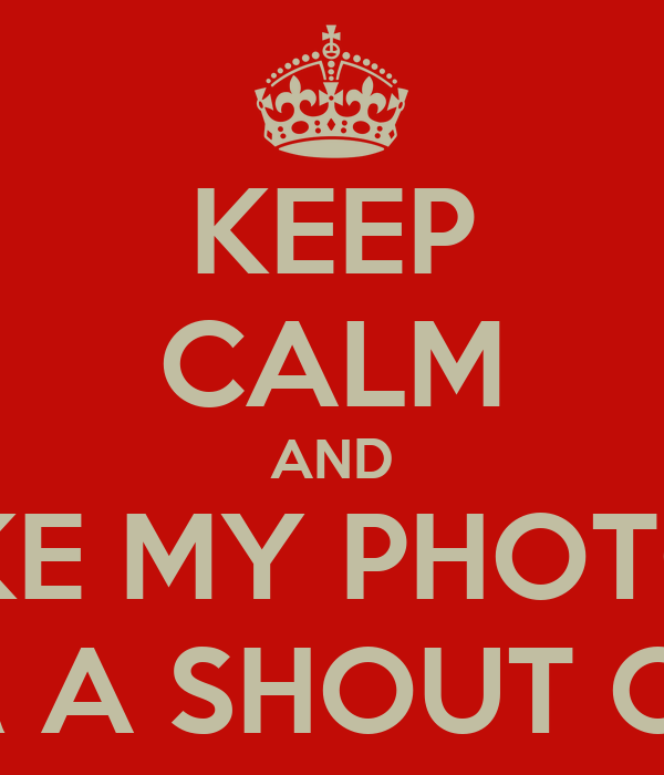 KEEP CALM AND LIKE MY PHOTOS FOR A SHOUT OUT