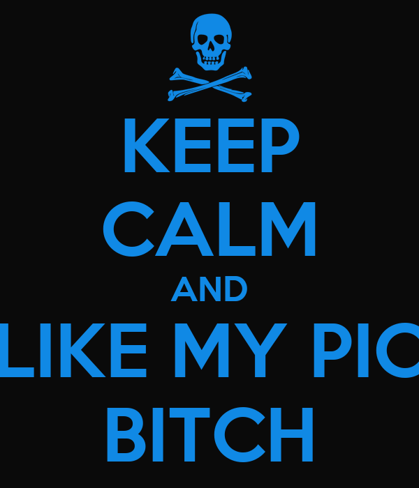 KEEP CALM AND LIKE MY PIC BITCH
