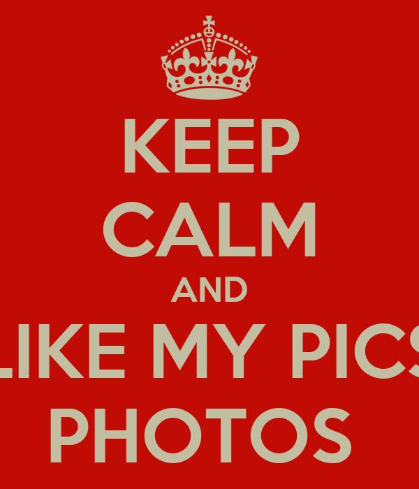 KEEP CALM AND LIKE MY PICS PHOTOS