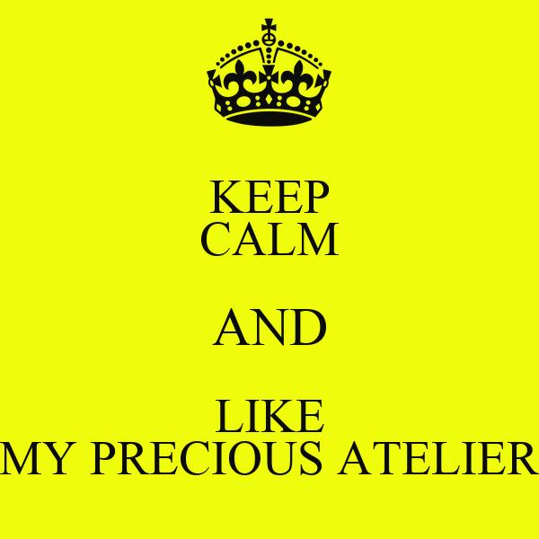 KEEP CALM AND LIKE MY PRECIOUS ATELIER