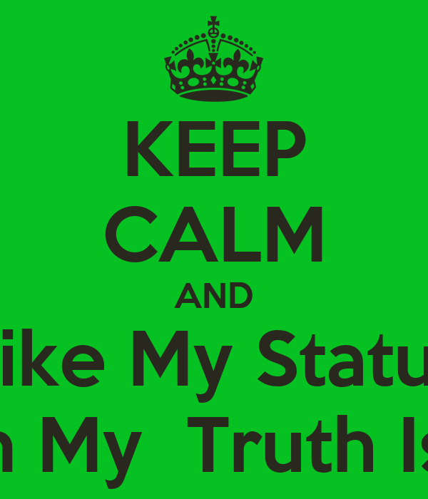 KEEP CALM AND Like My Status To Be In My  Truth Is Video!