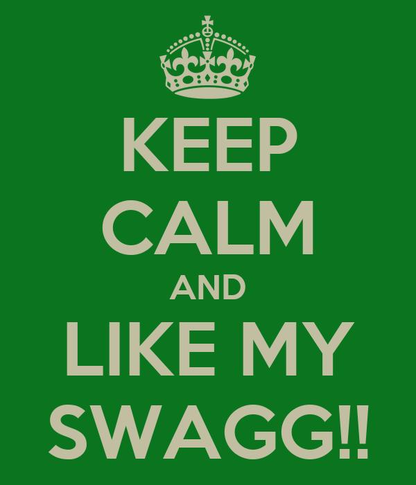 KEEP CALM AND LIKE MY SWAGG!!