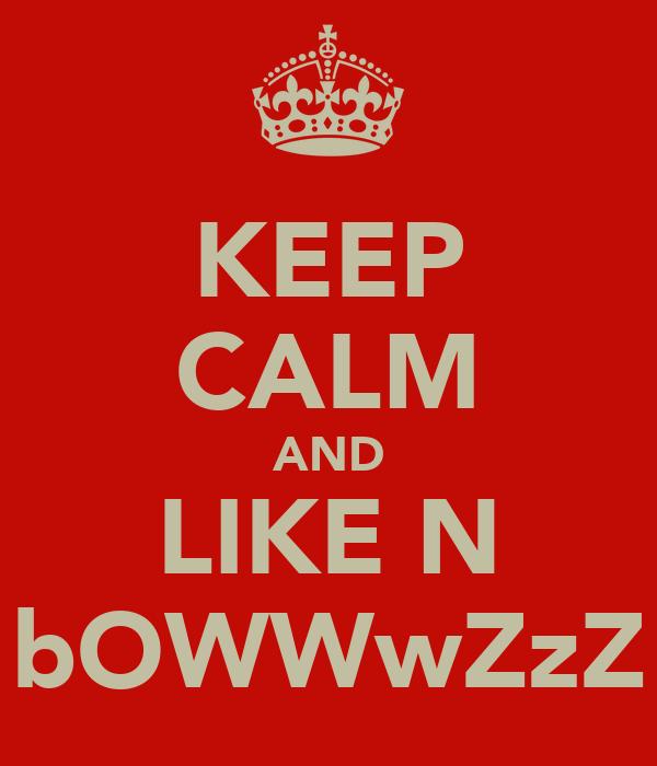 KEEP CALM AND LIKE N bOWWwZzZ