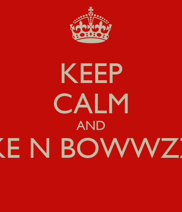 KEEP CALM AND LIKE N BOWWZZZ