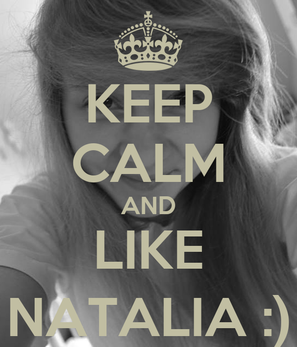 KEEP CALM AND LIKE NATALIA :)