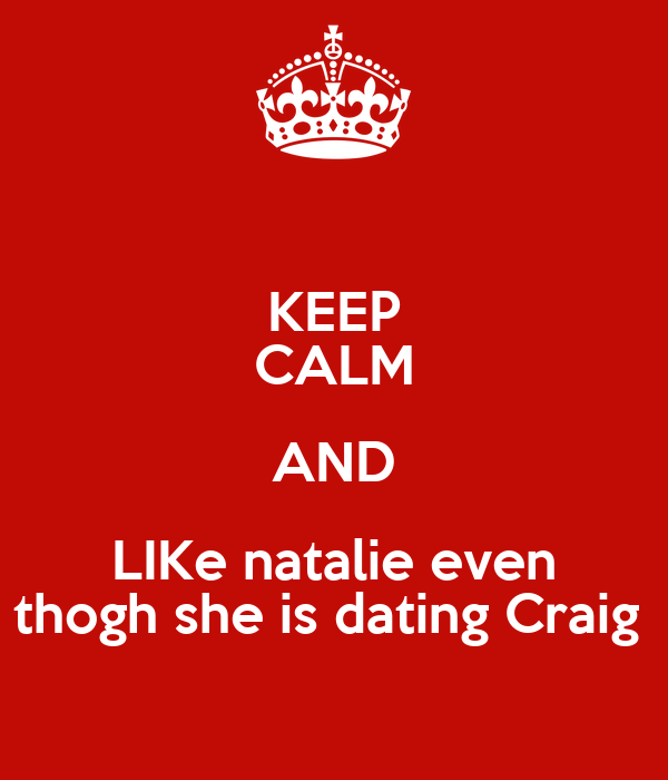 KEEP CALM AND LIKe natalie even thogh she is dating Craig