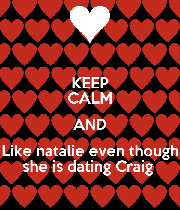KEEP CALM AND Like natalie even though she is dating Craig