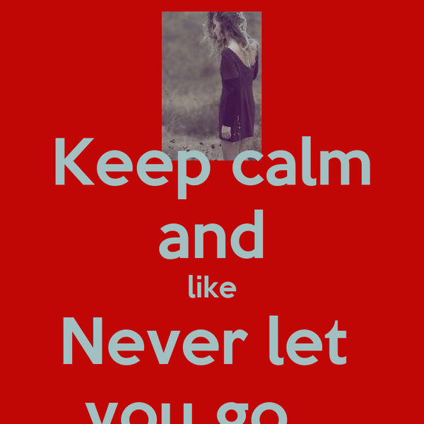 Keep calm and like Never let  you go .