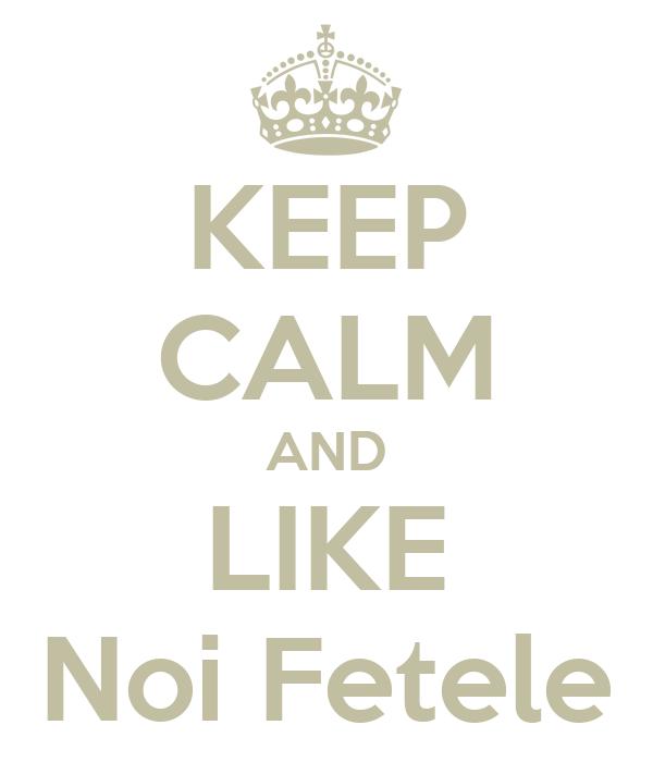 KEEP CALM AND LIKE Noi Fetele