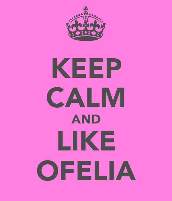 KEEP CALM AND LIKE OFELIA