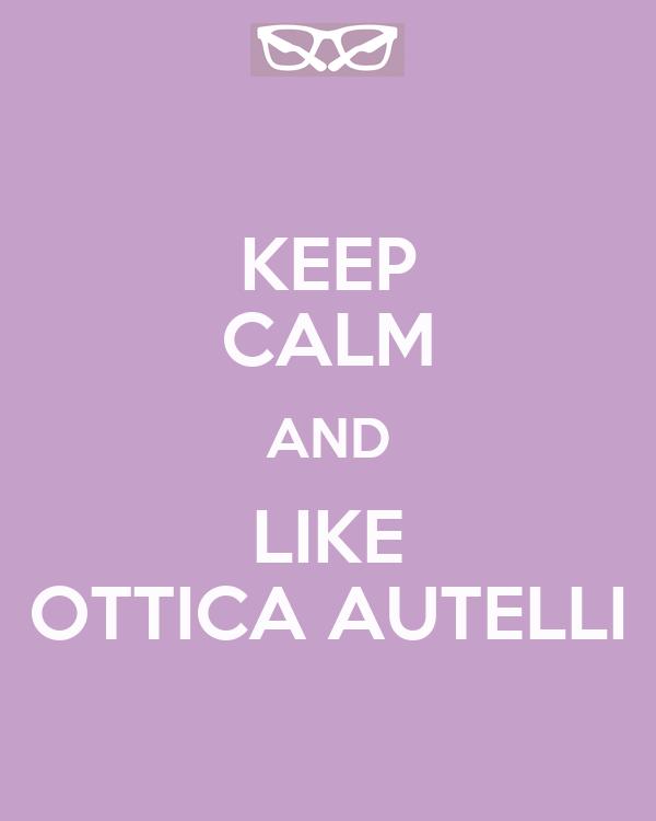 KEEP CALM AND LIKE OTTICA AUTELLI