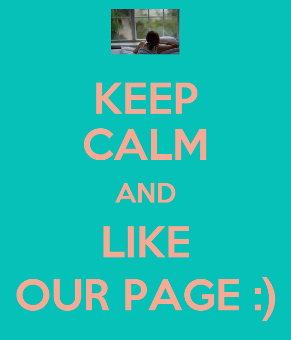 KEEP CALM AND LIKE OUR PAGE :)