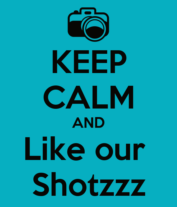 KEEP CALM AND Like our  Shotzzz