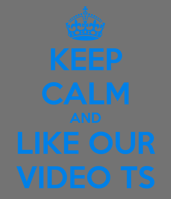 KEEP CALM AND LIKE OUR VIDEO TS