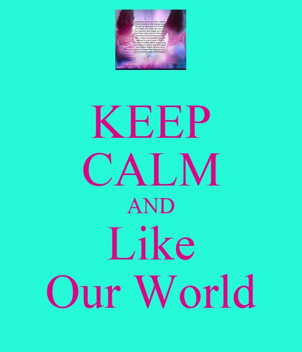 KEEP CALM AND Like Our World